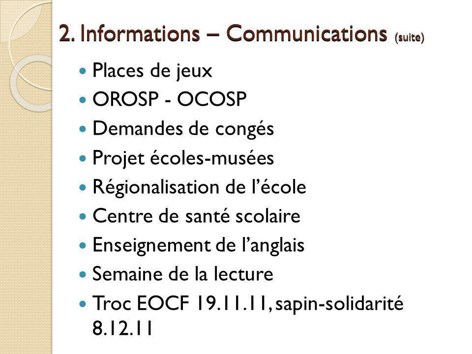 2. Informations – Communications (suite) Places de jeux OROSP - OCOSP Demandes de congés Projet écoles-musées Régionalisation de lécole Centre de sant