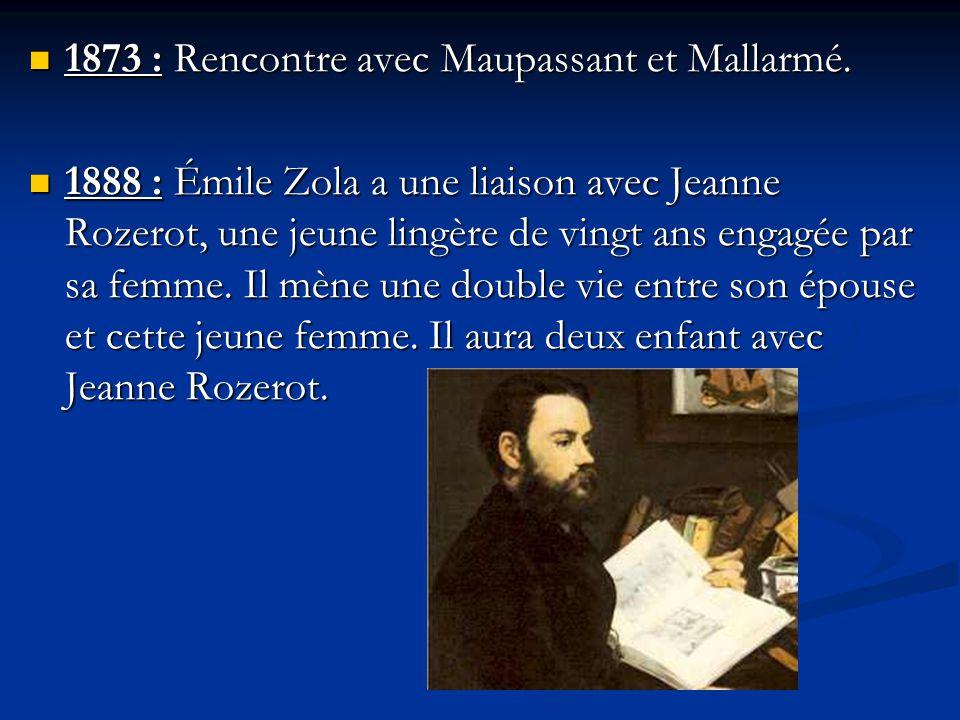 1873 : Rencontre avec Maupassant et Mallarmé. 1873 : Rencontre avec Maupassant et Mallarmé. 1888 : Émile Zola a une liaison avec Jeanne Rozerot, une j