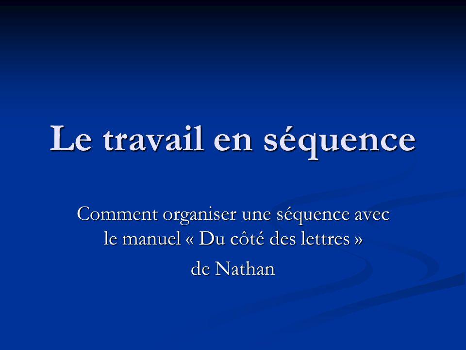Le travail en séquence Comment organiser une séquence avec le manuel « Du côté des lettres » de Nathan