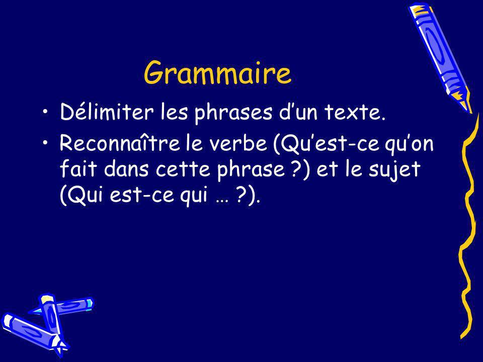 Grammaire Délimiter les phrases dun texte. Reconnaître le verbe (Quest-ce quon fait dans cette phrase ?) et le sujet (Qui est-ce qui … ?).