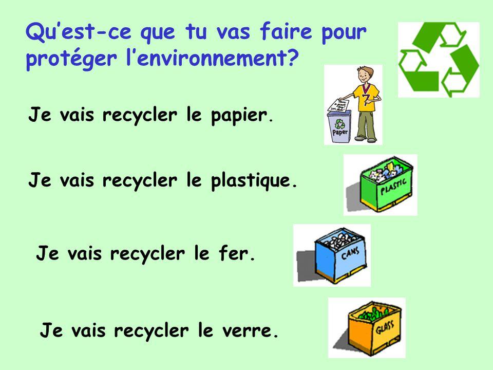 Quest-ce que tu vas faire pour protéger lenvironnement? Je vais recycler le papier. Je vais recycler le plastique. Je vais recycler le fer. Je vais re