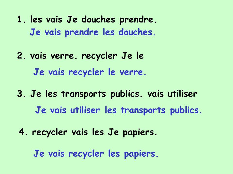 1. les vais Je douches prendre. 2. vais verre. recycler Je le 3. Je les transports publics. vais utiliser 4. recycler vais les Je papiers. Je vais pre