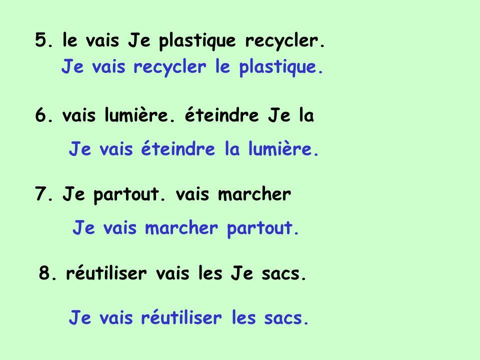 5. le vais Je plastique recycler. 6. vais lumière. éteindre Je la 7. Je partout. vais marcher 8. réutiliser vais les Je sacs. Je vais recycler le plas