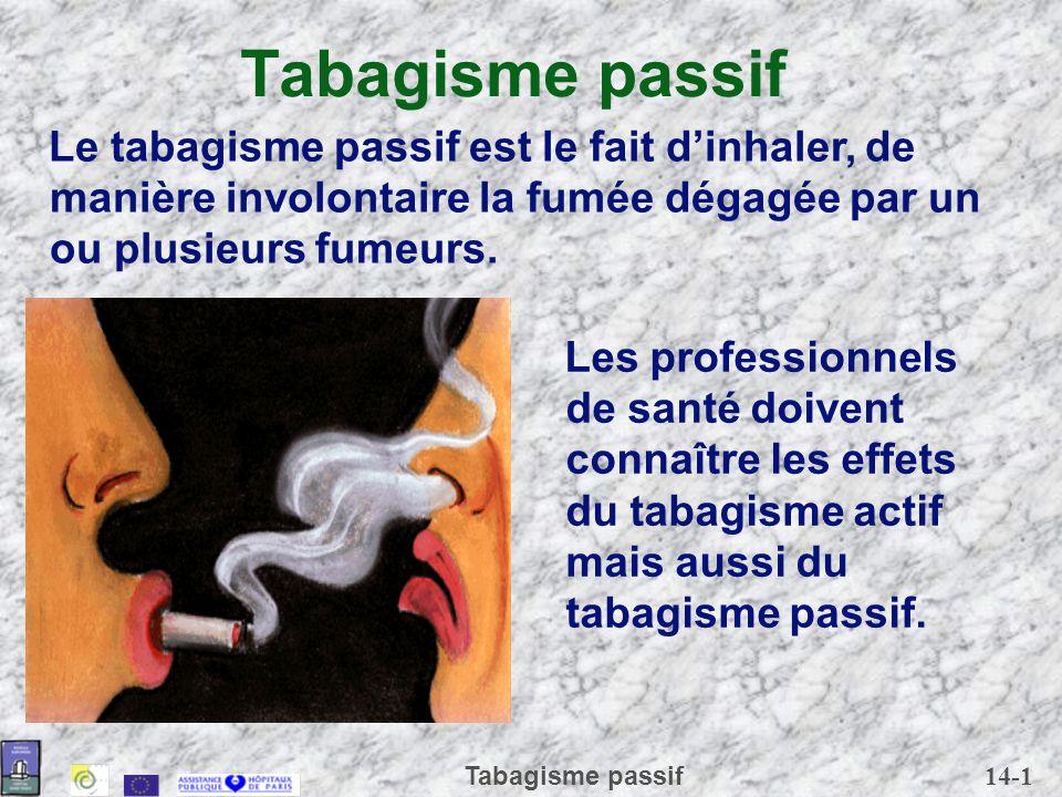 14-1 Tabagisme passif Les professionnels de santé doivent connaître les effets du tabagisme actif mais aussi du tabagisme passif. Le tabagisme passif
