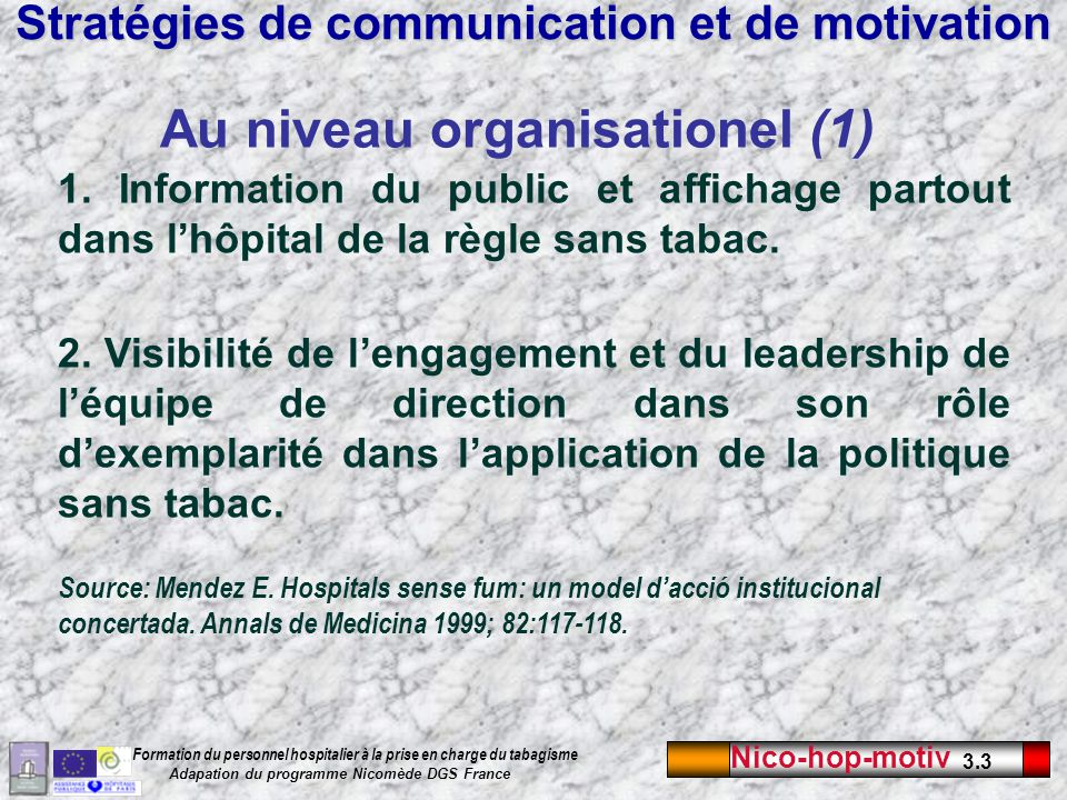 Nico-hop-motiv 3.3 Formation du personnel hospitalier à la prise en charge du tabagisme Adapation du programme Nicomède DGS France Stratégies de communication et de motivation Au niveau organisationel (1) 1.