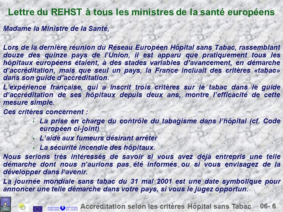 06- 6 Accréditation selon les critères Hôpital sans Tabac Lettre du REHST à tous les ministres de la santé européens Madame la Ministre de la Santé, Lors de la dernière réunion du Réseau Européen Hôpital sans Tabac, rassemblant douze des quinze pays de lUnion, il est apparu que pratiquement tous les hôpitaux européens étaient, à des stades variables davancement, en démarche daccréditation, mais que seul un pays, la France incluait des critères «tabac» dans son guide daccréditation.