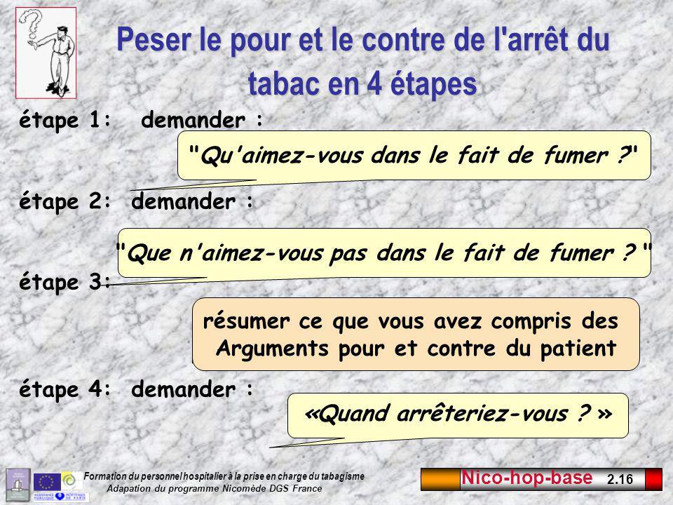 Nico-hop-base 2.16 Formation du personnel hospitalier à la prise en charge du tabagisme Adapation du programme Nicomède DGS France Peser le pour et le contre de l arrêt du tabac en 4 étapes étape 1: demander : étape 2: demander : étape 3: étape 4: demander : Qu aimez-vous dans le fait de fumer ? Que n aimez-vous pas dans le fait de fumer .