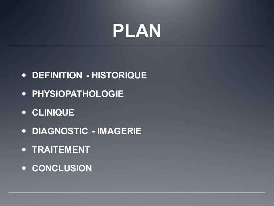 PLAN DEFINITION - HISTORIQUE PHYSIOPATHOLOGIE CLINIQUE DIAGNOSTIC - IMAGERIE TRAITEMENT CONCLUSION