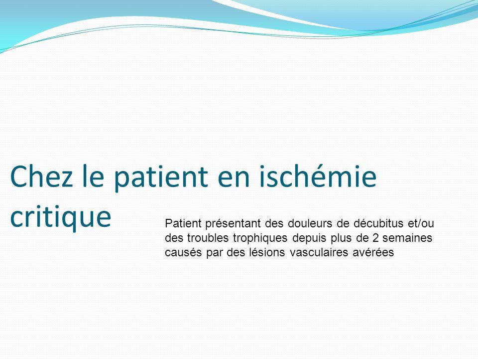 Chez le patient en ischémie critique Patient présentant des douleurs de décubitus et/ou des troubles trophiques depuis plus de 2 semaines causés par d