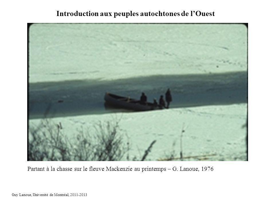 Introduction aux peuples autochtones de lOuest Guy Lanoue, Université de Montréal, 2011-2013 Partant à la chasse sur le fleuve Mackenzie au printemps – G.
