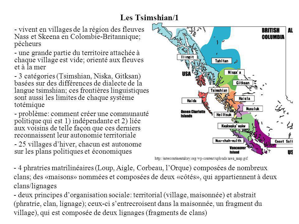 Les Tsimshian/1 - vivent en villages de la région des fleuves Nass et Skeena en Colombie-Britannique; pêcheurs - une grande partie du territoire attachée à chaque village est vide; orienté aux fleuves et à la mer - 3 catégories (Tsimshian, Niska, Gitksan) basées sur des différences de dialecte de la langue tsimshian; ces frontières linguistiques sont aussi les limites de chaque système totémique - problème: comment créer une communauté politique qui est 1) indépendante et 2) liée aux voisins de telle façon que ces derniers reconnaissent leur autonomie territoriale - 25 villages dhiver, chacun est autonome sur les plans politiques et économiques - 4 phratries matrilinéaires (Loup, Aigle, Corbeau, lOrque) composées de nombreux clans; des «maisons» nommées et composées de deux «côtés», qui appartiennent à deux clans/lignages - deux principes dorganisation sociale: territorial (village, maisonnée) et abstrait (phratrie, clan, lignage); ceux-ci sentrecroisent dans la maisonnée, un fragment du village), qui est composée de deux lignages (fragments de clans) http://intercontinentalcry.org/wp-content/uploads/area_map.gif
