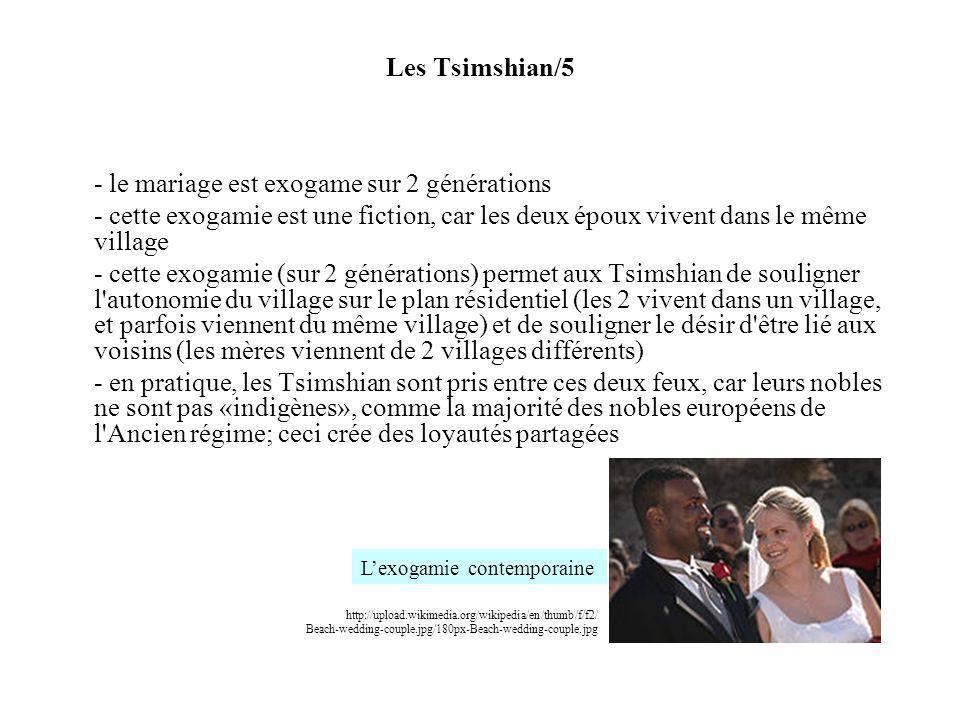 Les Tsimshian/5 - le mariage est exogame sur 2 générations - cette exogamie est une fiction, car les deux époux vivent dans le même village - cette exogamie (sur 2 générations) permet aux Tsimshian de souligner l autonomie du village sur le plan résidentiel (les 2 vivent dans un village, et parfois viennent du même village) et de souligner le désir d être lié aux voisins (les mères viennent de 2 villages différents) - en pratique, les Tsimshian sont pris entre ces deux feux, car leurs nobles ne sont pas «indigènes», comme la majorité des nobles européens de l Ancien régime; ceci crée des loyautés partagées http://upload.wikimedia.org/wikipedia/en/thumb/f/f2/ Beach-wedding-couple.jpg/180px-Beach-wedding-couple.jpg Lexogamie contemporaine