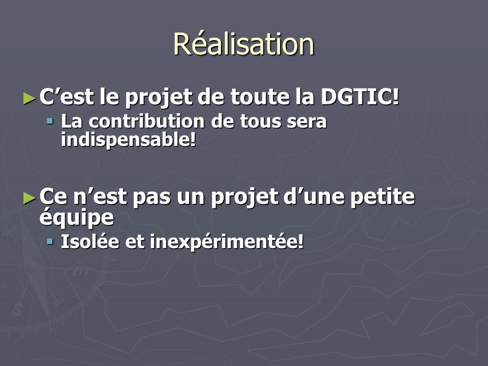 Réalisation Cest le projet de toute la DGTIC. Cest le projet de toute la DGTIC.