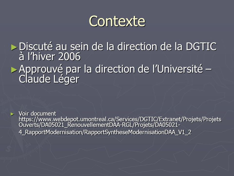 Contexte Discuté au sein de la direction de la DGTIC à lhiver 2006 Discuté au sein de la direction de la DGTIC à lhiver 2006 Approuvé par la direction de lUniversité – Claude Léger Approuvé par la direction de lUniversité – Claude Léger Voir document https://www.webdepot.umontreal.ca/Services/DGTIC/Extranet/Projets/Projets Ouverts/DA05021_RenouvellementDAA-RGL/Projets/DA05021- 4_RapportModernisation/RapportSyntheseModernisationDAA_V1_2 Voir document https://www.webdepot.umontreal.ca/Services/DGTIC/Extranet/Projets/Projets Ouverts/DA05021_RenouvellementDAA-RGL/Projets/DA05021- 4_RapportModernisation/RapportSyntheseModernisationDAA_V1_2