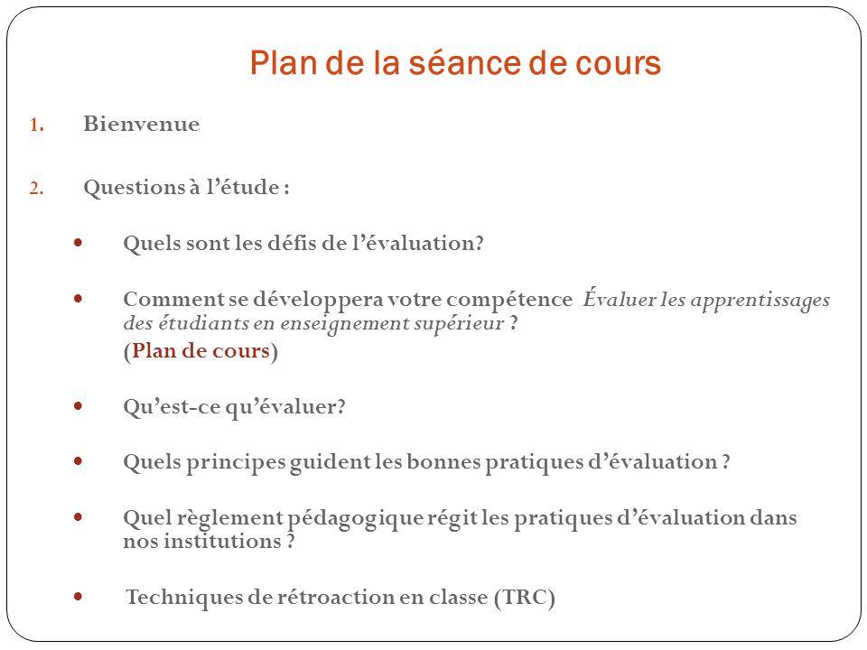 Plan de la séance de cours 1. Bienvenue 2. Questions à létude : Quels sont les défis de lévaluation? Comment se développera votre compétence Évaluer l