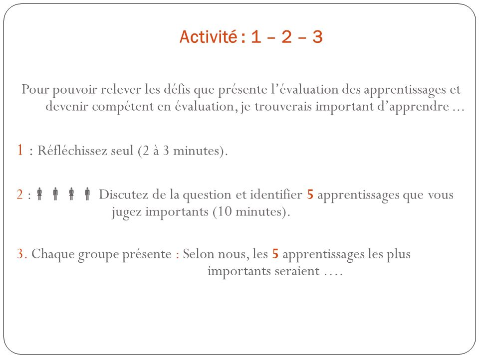 Activité : 1 – 2 – 3 Pour pouvoir relever les défis que présente lévaluation des apprentissages et devenir compétent en évaluation, je trouverais impo