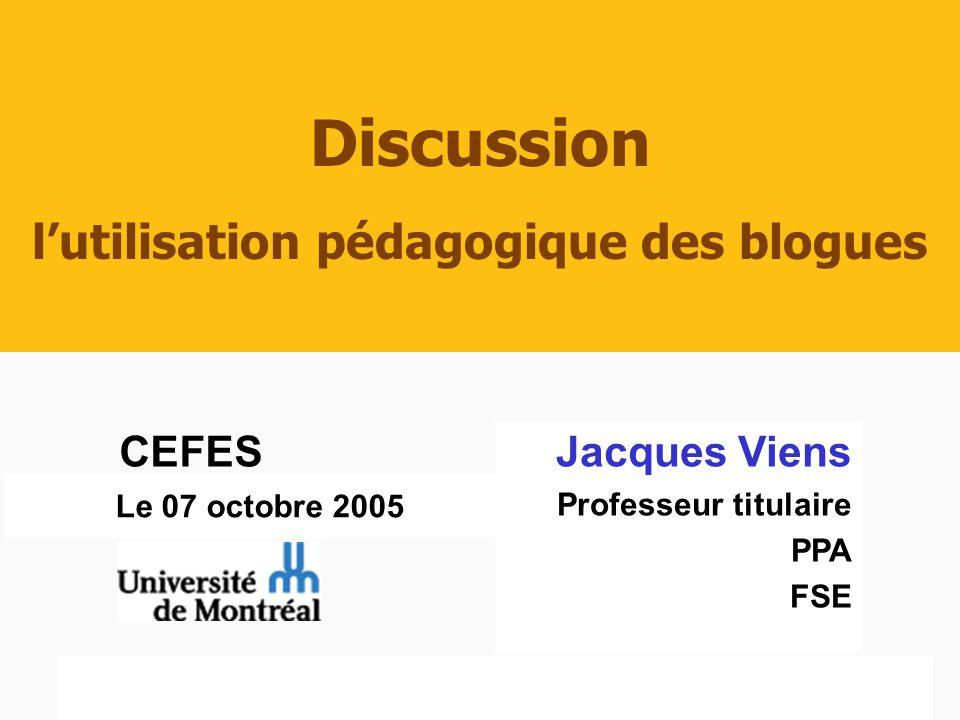 CEFES, Jacques Viens07 octobre 2005 1/21 Le 07 octobre 2005 Discussion lutilisation pédagogique des blogues Jacques Viens Professeur titulaire PPA FSE CEFES