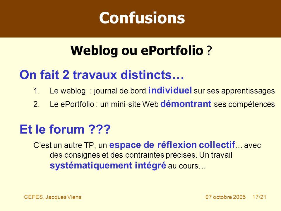 CEFES, Jacques Viens07 octobre 2005 17/21 On fait 2 travaux distincts… 1.Le weblog : journal de bord individuel sur ses apprentissages 2.Le ePortfolio : un mini-site Web démontrant ses compétences Et le forum .