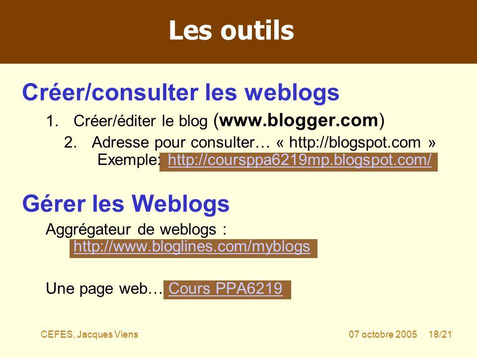 CEFES, Jacques Viens07 octobre 2005 18/21 Créer/consulter les weblogs 1.Créer/éditer le blog (www.blogger.com) 2.Adresse pour consulter… « http://blogspot.com » Exemple: http://coursppa6219mp.blogspot.com/http://coursppa6219mp.blogspot.com/ Gérer les Weblogs Aggrégateur de weblogs : http://www.bloglines.com/myblogs http://www.bloglines.com/myblogs Une page web… Cours PPA6219Cours PPA6219 Les outils