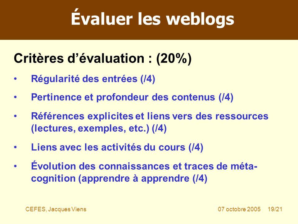CEFES, Jacques Viens07 octobre 2005 19/21 Critères dévaluation : (20%) Régularité des entrées (/4) Pertinence et profondeur des contenus (/4) Références explicites et liens vers des ressources (lectures, exemples, etc.) (/4) Liens avec les activités du cours (/4) Évolution des connaissances et traces de méta- cognition (apprendre à apprendre (/4) Évaluer les weblogs