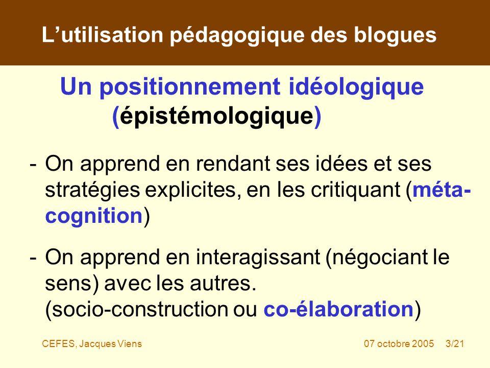 CEFES, Jacques Viens07 octobre 2005 3/21 Un positionnement idéologique (épistémologique) -On apprend en rendant ses idées et ses stratégies explicites, en les critiquant (méta- cognition) -On apprend en interagissant (négociant le sens) avec les autres.