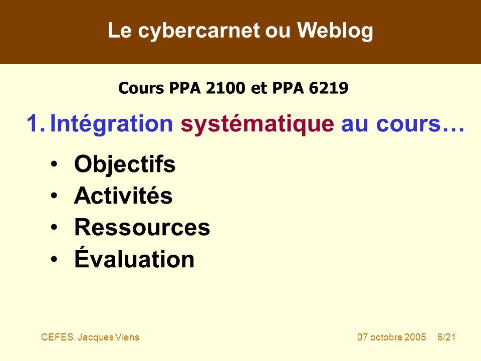 CEFES, Jacques Viens07 octobre 2005 6/21 1.Intégration systématique au cours… Objectifs Activités Ressources Évaluation Le cybercarnet ou Weblog Cours PPA 2100 et PPA 6219