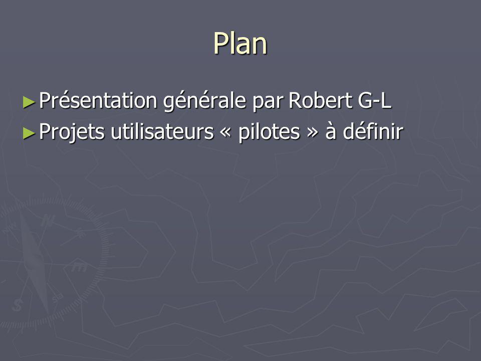 Plan Présentation générale par Robert G-L Présentation générale par Robert G-L Projets utilisateurs « pilotes » à définir Projets utilisateurs « pilot