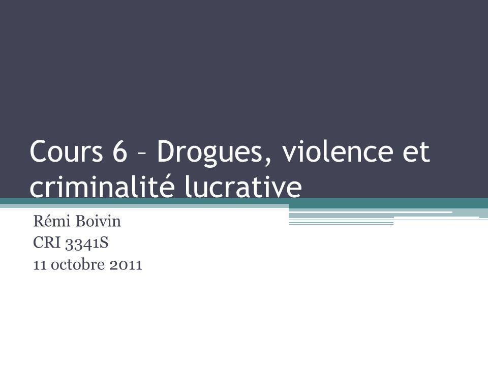 Cours 6 – Drogues, violence et criminalité lucrative Rémi Boivin CRI 3341S 11 octobre 2011