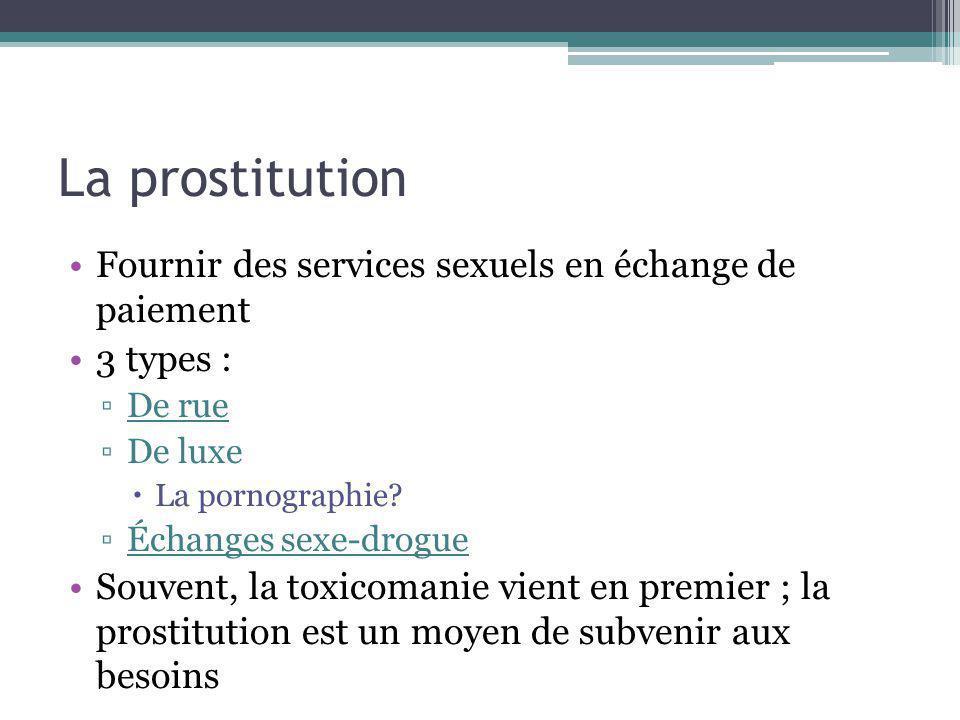 La prostitution Fournir des services sexuels en échange de paiement 3 types : De rue De luxe La pornographie? Échanges sexe-drogue Souvent, la toxicom