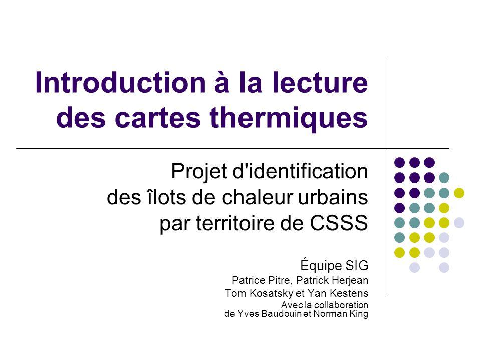 Introduction à la lecture des cartes thermiques Projet d'identification des îlots de chaleur urbains par territoire de CSSS Équipe SIG Patrice Pitre,