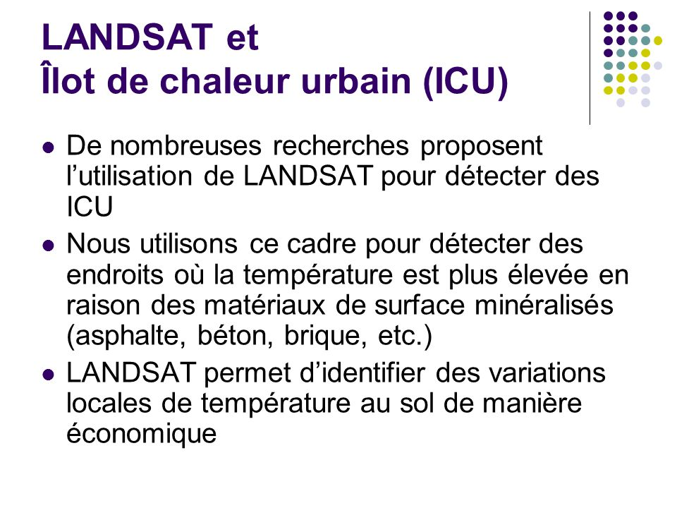 LANDSAT et Îlot de chaleur urbain (ICU) De nombreuses recherches proposent lutilisation de LANDSAT pour détecter des ICU Nous utilisons ce cadre pour