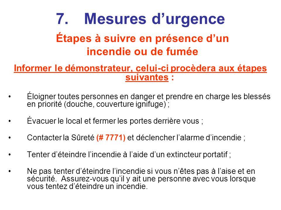 7.Mesures durgence Informer le démonstrateur, celui-ci procèdera aux étapes suivantes : Éloigner toutes personnes en danger et prendre en charge les blessés en priorité (douche, couverture ignifuge) ; Évacuer le local et fermer les portes derrière vous ; Contacter la Sûreté (# 7771) et déclencher lalarme dincendie ; Tenter déteindre lincendie à laide dun extincteur portatif ; Ne pas tenter déteindre lincendie si vous nêtes pas à laise et en sécurité.