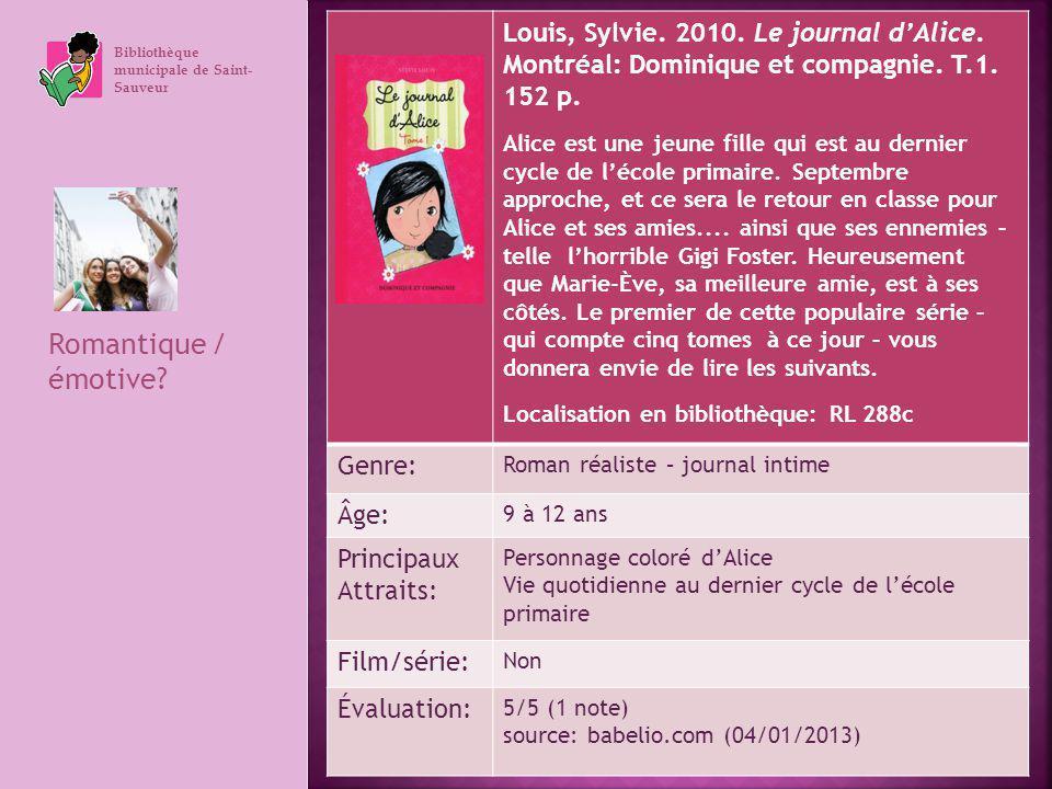 Bibliothèque municipale de Saint- Sauveur Romantique / émotive? Louis, Sylvie. 2010. Le journal dAlice. Montréal: Dominique et compagnie. T.1. 152 p.