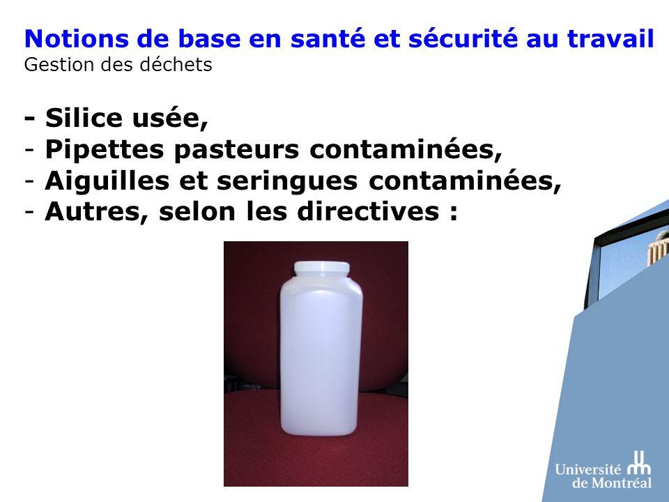 Notions de base en santé et sécurité au travail Gestion des déchets - Silice usée, - Pipettes pasteurs contaminées, - Aiguilles et seringues contaminé