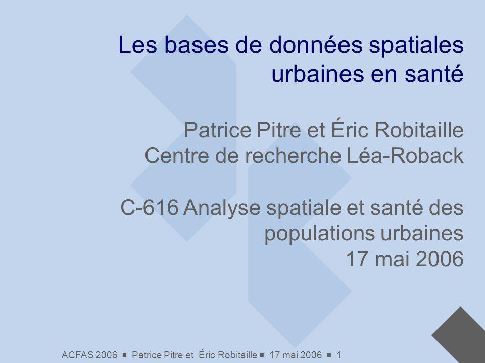 ACFAS 2006 Patrice Pitre et Éric Robitaille 17 mai 2006 1 Les bases de données spatiales urbaines en santé Patrice Pitre et Éric Robitaille Centre de