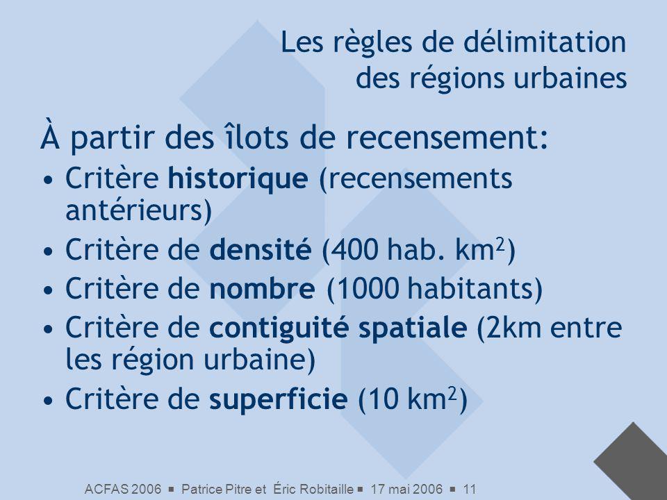 ACFAS 2006 Patrice Pitre et Éric Robitaille 17 mai 2006 11 Les règles de délimitation des régions urbaines À partir des îlots de recensement: Critère