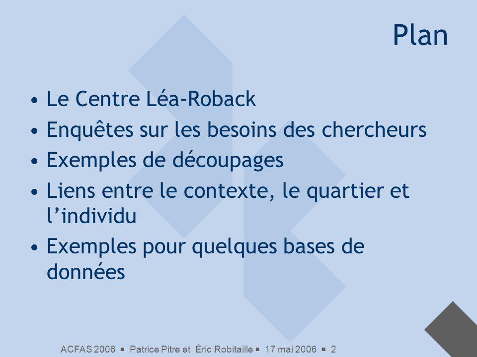 ACFAS 2006 Patrice Pitre et Éric Robitaille 17 mai 2006 2 Plan Le Centre Léa-Roback Enquêtes sur les besoins des chercheurs Exemples de découpages Lie