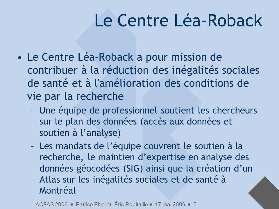 ACFAS 2006 Patrice Pitre et Éric Robitaille 17 mai 2006 3 Le Centre Léa-Roback Le Centre Léa-Roback a pour mission de contribuer à la réduction des in