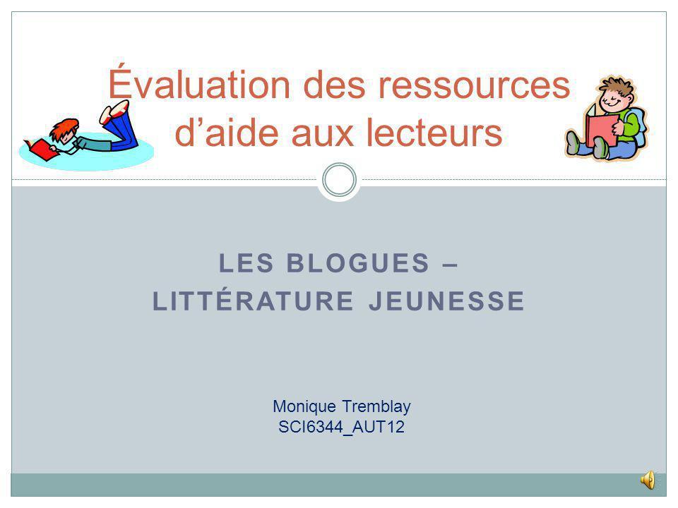 LES BLOGUES – LITTÉRATURE JEUNESSE Évaluation des ressources daide aux lecteurs Monique Tremblay SCI6344_AUT12