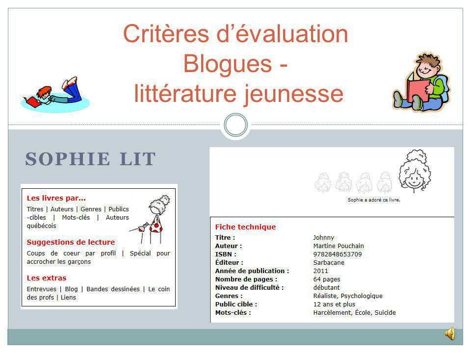 Critères dévaluation Blogues - littérature jeunesse Crìtères dévaluation (RUSA)Sophie litJudith et Sophie Bon résumé (forme active)OUI+/- Évaluation détaillée du contenuOUI+/- Recommandation finaleOUI (5 niv.)OUI (1-5 étoiles) Bonne classification (genre)OUINON Mention sujets délicats+/- Détermination du public cibleOUI+/- (liste par âge) Apparence du livre (page couverture, etc.)OUI Comparaison avec dautres ressources+/- Niveau de difficulté de loeuvreOUINON