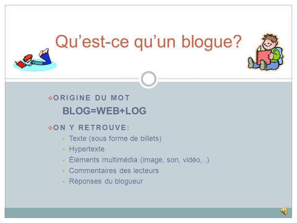 ORIGINE DU MOT BLOG=WEB+LOG ON Y RETROUVE: Texte (sous forme de billets) Hypertexte Éléments multimédia (image, son, vidéo,..) Commentaires des lecteurs Réponses du blogueur Quest-ce quun blogue?