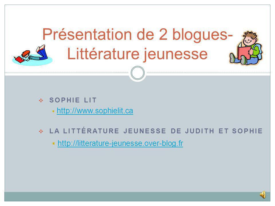 SOPHIE LIT http://www.sophielit.ca LA LITTÉRATURE JEUNESSE DE JUDITH ET SOPHIE http://litterature-jeunesse.over-blog.fr Présentation de 2 blogues- Littérature jeunesse