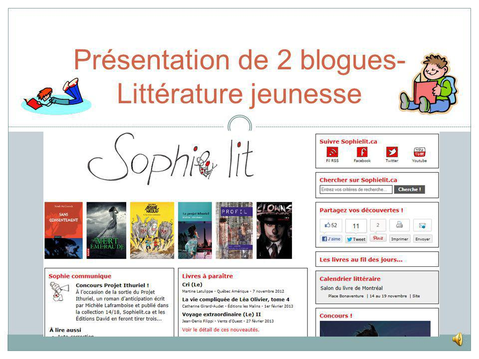 SOPHIE LIT http://www.sophielit.ca LA LITTÉRATURE JEUNESSE DE JUDITH ET SOPHIE http://litterature-jeunesse.over-blog.fr Présentation de 2 blogues- Lit