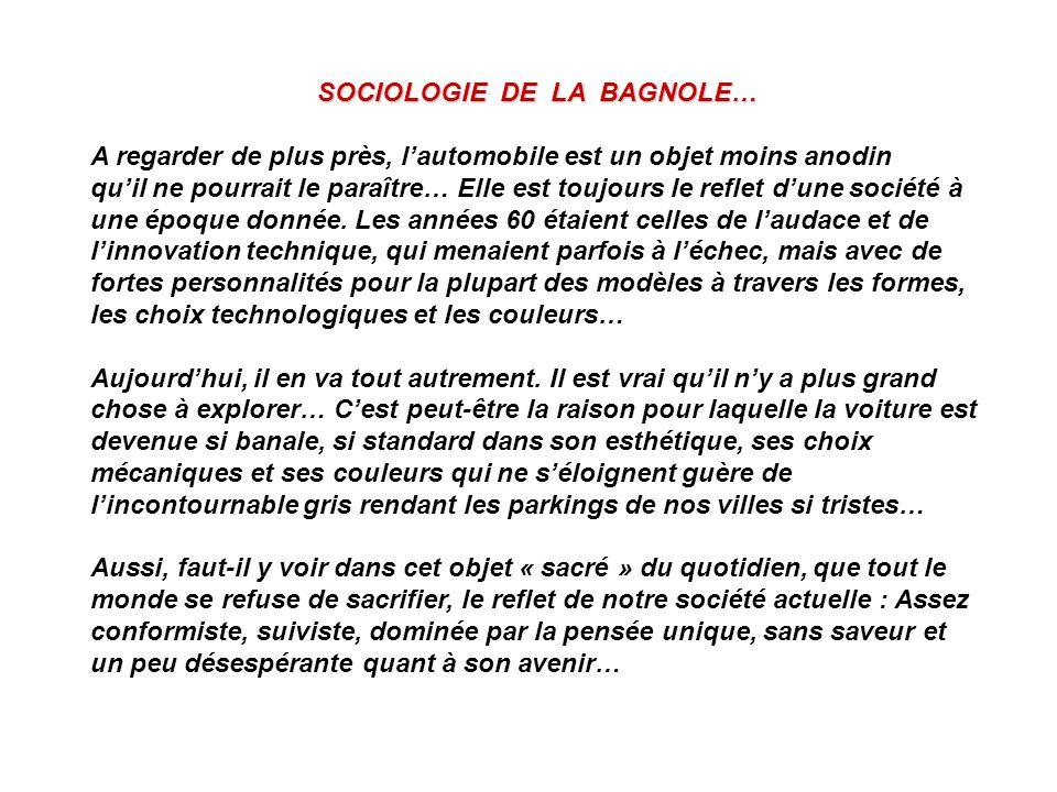 SOCIOLOGIE DE LA BAGNOLE… A regarder de plus près, lautomobile est un objet moins anodin quil ne pourrait le paraître… Elle est toujours le reflet dun