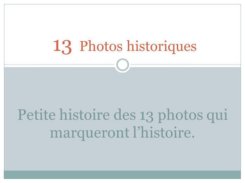 13 Photos historiques Petite histoire des 13 photos qui marqueront lhistoire.