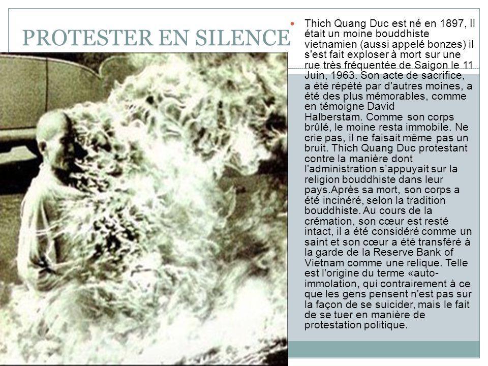 PROTESTER EN SILENCE Thich Quang Duc est né en 1897, Il était un moine bouddhiste vietnamien (aussi appelé bonzes) il s est fait exploser à mort sur une rue très fréquentée de Saigon le 11 Juin, 1963.