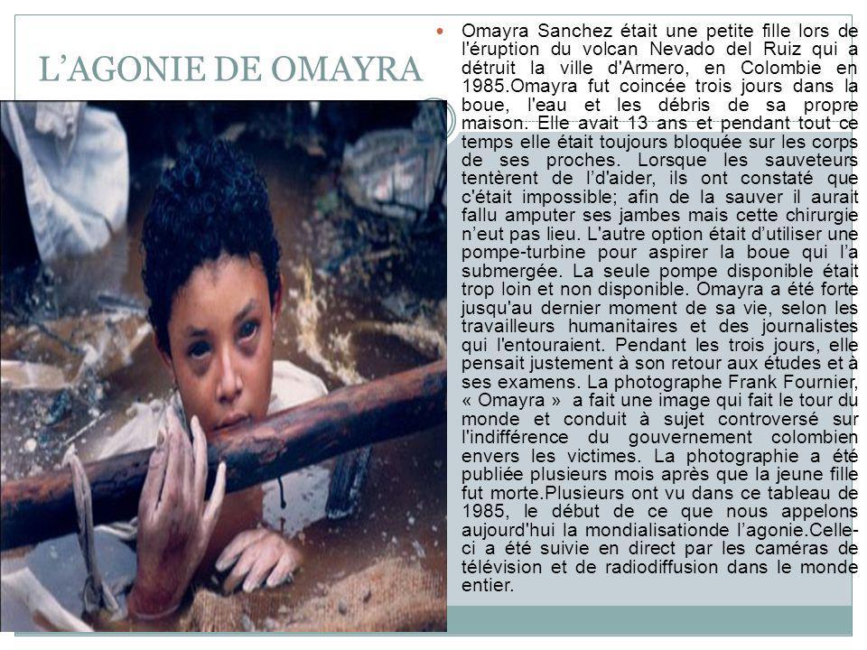 LAGONIE DE OMAYRA Omayra Sanchez était une petite fille lors de l éruption du volcan Nevado del Ruiz qui a détruit la ville d Armero, en Colombie en 1985.Omayra fut coincée trois jours dans la boue, l eau et les débris de sa propre maison.
