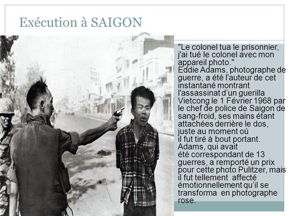 Exécution à SAIGON Le colonel tua le prisonnier, j ai tué le colonel avec mon appareil photo. Eddie Adams, photographe de guerre, a été l auteur de cet instantané montrant l assassinat dun guerilla Vietcong le 1 Février 1968 par le chef de police de Saigon de sang-froid, ses mains étant attachées derrière le dos, juste au moment où il fut tiré à bout portant.