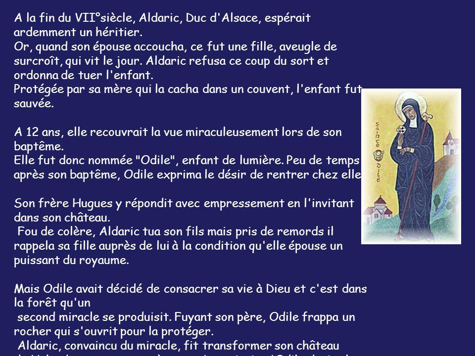 Légende de Sainte Odile patronne de l'Alsace… A la fin du VII°siècle, Aldaric, Duc d'Alsace, espérait ardemment un héritier. Or, quand son épouse acco