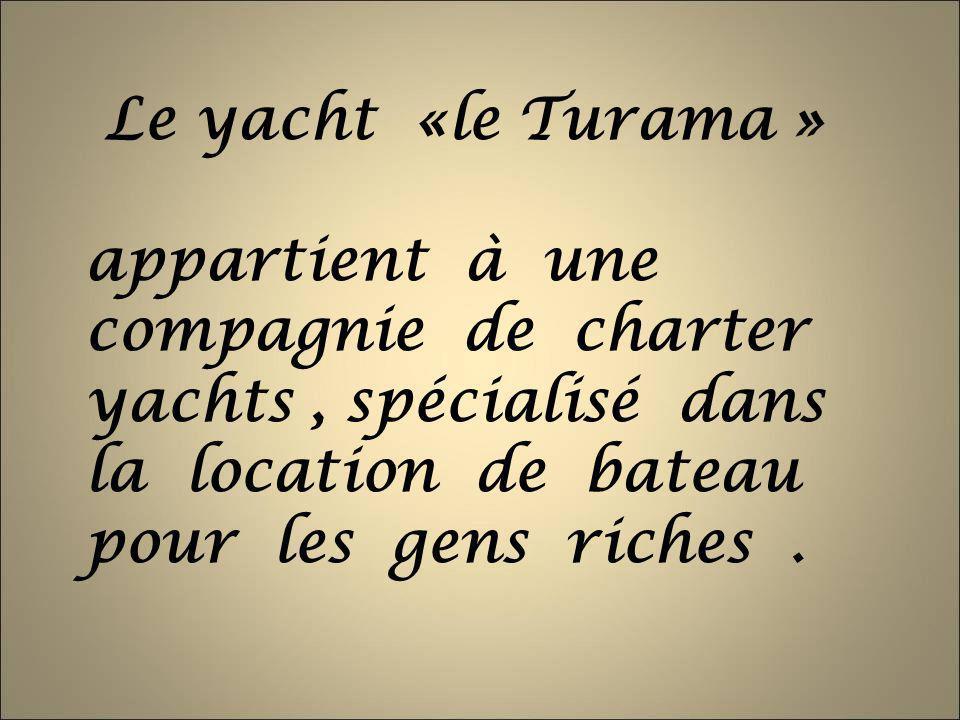 Le yacht «le Turama » appartient à une compagnie de charter yachts, spécialisé dans la location de bateau pour les gens riches.